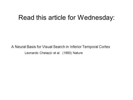 Read this article for Wednesday: A Neural Basis for Visual Search in Inferior Temporal Cortex Leonardo Chelazzi et al. (1993) Nature.