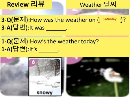 Weather 날씨 3-Q( 문제 ):How was the weather on (Monday)? 3-A( 답변 ):It was ______. Tuesday WednesdayThursdayFridaySaturday Review 리뷰 2-Q( 문제 ):How was the.