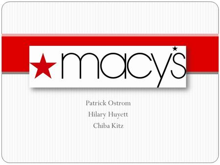 Patrick Ostrom Hilary Huyett Chiba Kitz. History * Macy's was founded in 1858 by Rowland Hussey Macy * The flagship store in Herald Square, New York City.
