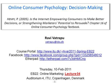 1 Ravi Vatrapu Online Consumer Psychology: Decision-Making H ENRY, P. (2005). Is the Internet Empowering Consumers to Make Better Decisions,