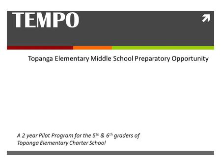  TEMPO Topanga Elementary Middle School Preparatory Opportunity A 2 year Pilot Program for the 5 th & 6 th graders of Topanga Elementary Charter School.
