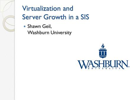 Virtualization and Server Growth in a SIS Shawn Geil, Washburn University.