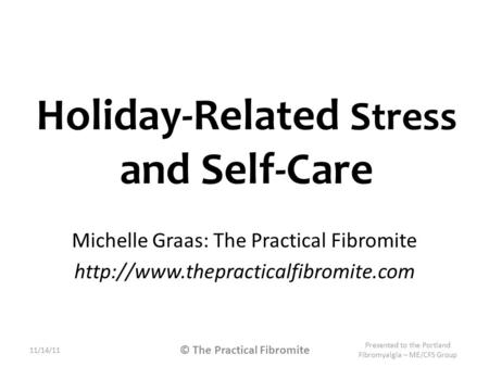 Holiday-Related Stress and Self-Care Michelle Graas: The Practical Fibromite  11/14/11 Presented to the Portland Fibromyalgia.
