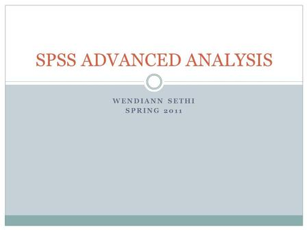 WENDIANN SETHI SPRING 2011 SPSS ADVANCED ANALYSIS.