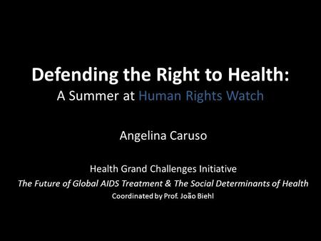 Defending the Right to Health: A Summer at Human Rights Watch Angelina Caruso Health Grand Challenges Initiative The Future of Global AIDS Treatment &