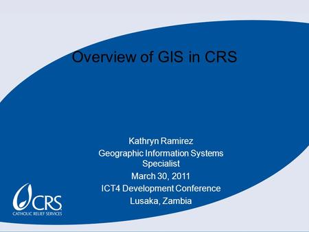 Overview of GIS in CRS Kathryn Ramirez Geographic Information Systems Specialist March 30, 2011 ICT4 Development Conference Lusaka, Zambia.