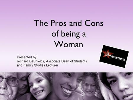 The Pros and Cons of being a Woman Presented by: Richard DeShields, Associate Dean of Students and Family Studies Lecturer.