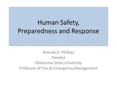 Human Safety, Preparedness and Response Brenda D. Phillips Panelist Oklahoma State University Professor of Fire & Emergency Management.