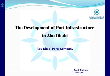 The Development of Port Infrastructure in Abu Dhabi Abu Dhabi Ports Company Saudi Seatrade June 2010.