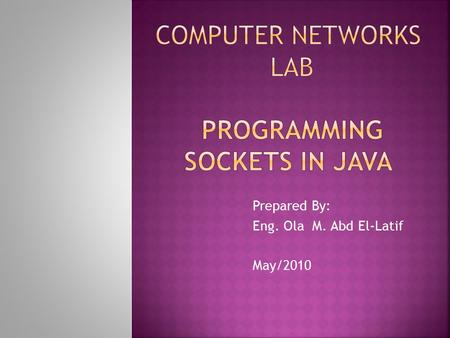 Prepared By: Eng. Ola M. Abd El-Latif May/2010.  In this Lab we will answer the most frequently asked questions about programming sockets in Java. 