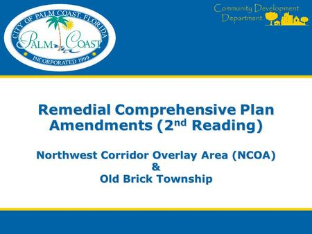 Community Development Department Remedial Comprehensive Plan Amendments (2 nd Reading) Northwest Corridor Overlay Area (NCOA) & Old Brick Township.