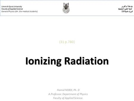Ionizing Radiation (31 p.780) Ionizing Radiation Hamid NEBDI, Ph. D A.Professor. Department of Physics Faculty of Applied Science. Umm Al-Qura University.