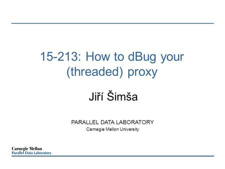 15-213: How to dBug your (threaded) proxy Jiří Šimša PARALLEL DATA LABORATORY Carnegie Mellon University.