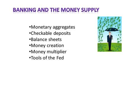 Monetary aggregates Checkable deposits Balance sheets Money creation Money multiplier Tools of the Fed.