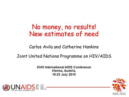 No money, no results! New estimates of need No money, no results! New estimates of need Carlos Avila and Catherine Hankins Joint United Nations Programme.