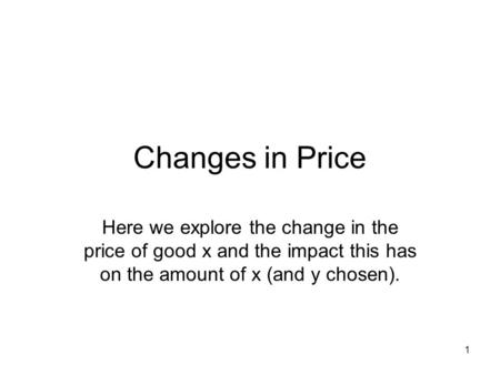 1 Changes in Price Here we explore the change in the price of good x and the impact this has on the amount of x (and y chosen).