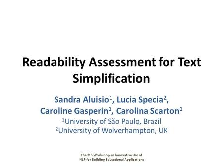 Readability Assessment for Text Simplification Sandra Aluisio 1, Lucia Specia 2, Caroline Gasperin 1, Carolina Scarton 1 1 University of São Paulo, Brazil.