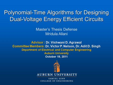 Polynomial-Time Algorithms for Designing Dual-Voltage Energy Efficient Circuits Master's Thesis Defense Mridula Allani Advisor : Dr. Vishwani D. Agrawal.