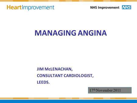 MANAGING ANGINA JIM McLENACHAN, CONSULTANT CARDIOLOGIST, LEEDS. 17 th November 2011.