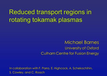 Reduced transport regions in rotating tokamak plasmas Michael Barnes University of Oxford Culham Centre for Fusion Energy Michael Barnes University of.