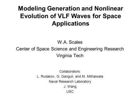 Modeling Generation and Nonlinear Evolution of VLF Waves for Space Applications W.A. Scales Center of Space Science and Engineering Research Virginia Tech.