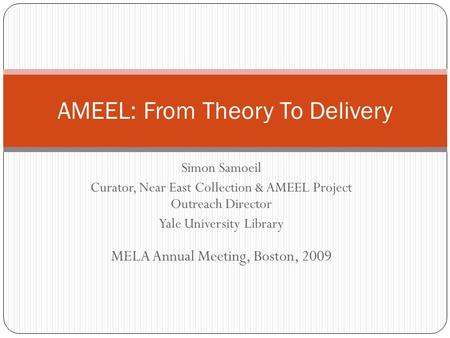 Simon Samoeil Curator, Near East Collection & AMEEL Project Outreach Director Yale University Library AMEEL: From Theory To Delivery MELA Annual Meeting,