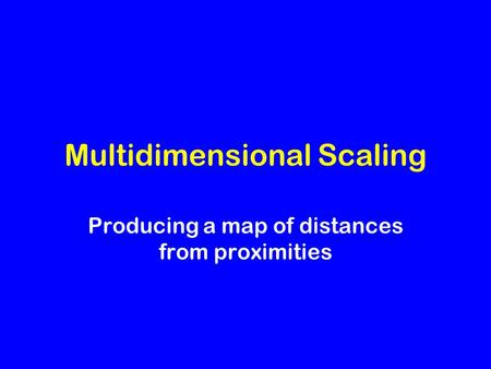 Multidimensional Scaling Producing a map of distances from proximities.