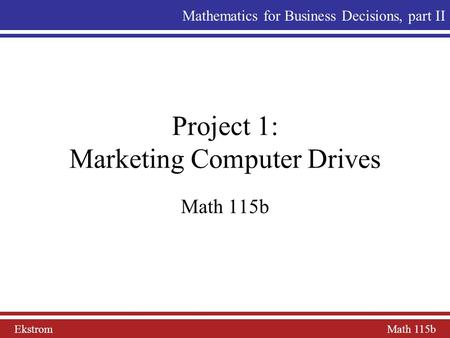 Ekstrom Math 115b Mathematics for Business Decisions, part II Project 1: Marketing Computer Drives Math 115b.