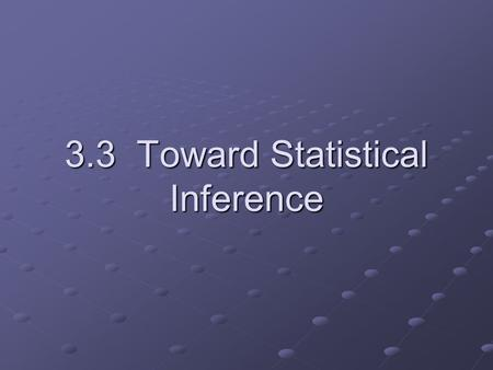 3.3 Toward Statistical Inference. What is statistical inference? Statistical inference is using a fact about a sample to estimate the truth about the.