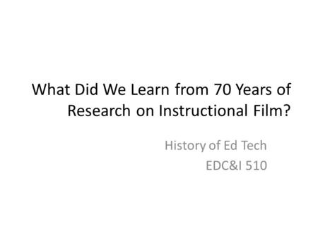 What Did We Learn from 70 Years of Research on Instructional Film? History of Ed Tech EDC&I 510.
