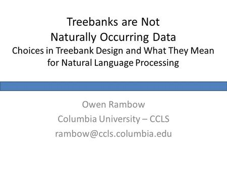 Treebanks are Not Naturally Occurring Data Choices in Treebank Design and What They Mean for Natural Language Processing Owen Rambow Columbia University.