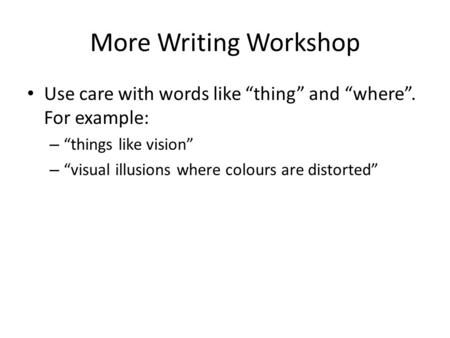 "More Writing Workshop Use care with words like ""thing"" and ""where"". For example: – ""things like vision"" – ""visual illusions where colours are distorted"""