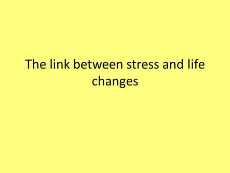 The link between stress and life changes. Starter Write examples of life changing events Post-it note.