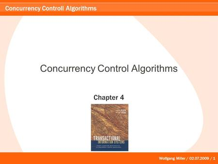 Wolfgang Miller / 02.07.2009 / 1 Concurrency Controll Algorithms Concurrency Control Algorithms Chapter 4.