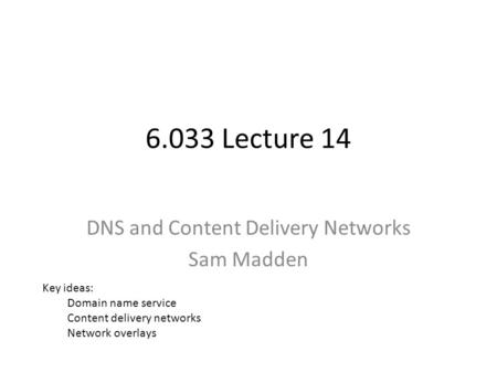 6.033 Lecture 14 DNS and Content Delivery Networks Sam Madden Key ideas: Domain name service Content delivery networks Network overlays.