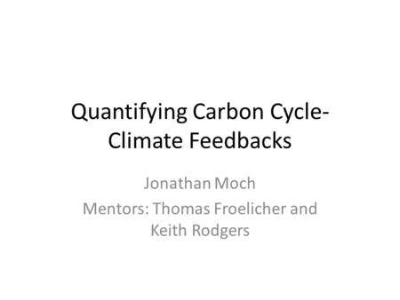 Quantifying Carbon Cycle- Climate Feedbacks Jonathan Moch Mentors: Thomas Froelicher and Keith Rodgers.