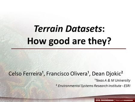 Terrain Datasets: How good are they? Celso Ferreira¹, Francisco Olivera¹, Dean Djokic² ¹Texas A & M University ² Environmental Systems Research Institute.