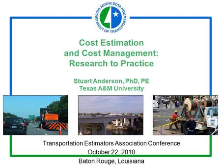 Cost Estimation and Cost Management: Research to Practice Stuart Anderson, PhD, PE Texas A&M University Transportation Estimators Association Conference.