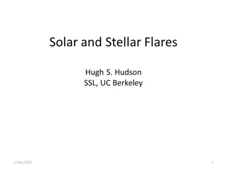 Solar and Stellar Flares Hugh S. Hudson SSL, UC Berkeley 1 May 20111.