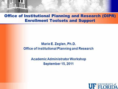 Office of Institutional Planning and Research (OIPR) Enrollment Toolsets and Support Marie E. Zeglen, Ph.D. Office of Institutional Planning and Research.