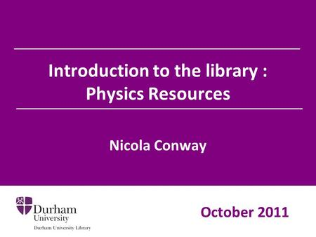 Introduction to the library : Physics Resources Nicola Conway October 2011.
