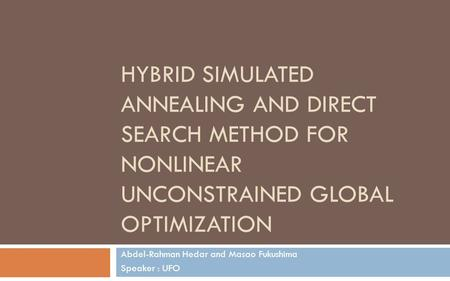 HYBRID SIMULATED ANNEALING AND DIRECT SEARCH METHOD FOR NONLINEAR UNCONSTRAINED GLOBAL OPTIMIZATION Abdel-Rahman Hedar and Masao Fukushima Speaker : UFO.