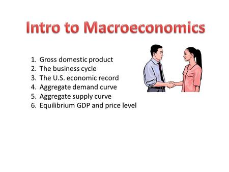 1.Gross domestic product 2.The business cycle 3.The U.S. economic record 4.Aggregate demand curve 5.Aggregate supply curve 6.Equilibrium GDP and price.