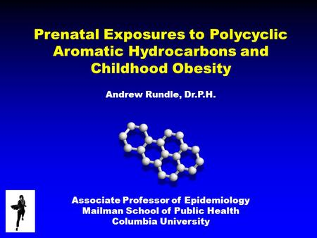 Prenatal Exposures to Polycyclic Aromatic Hydrocarbons and Childhood Obesity Andrew Rundle, Dr.P.H. Associate Professor of Epidemiology Mailman School.