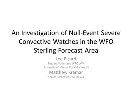 An Investigation of Null-Event Severe Convective Watches in the WFO Sterling Forecast Area Lee Picard Student Volunteer, WFO LWX University of Miami, Coral.