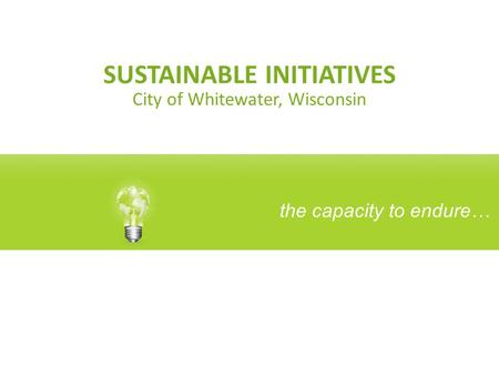SUSTAINABLE INITIATIVES City of Whitewater, Wisconsin the capacity to endure…