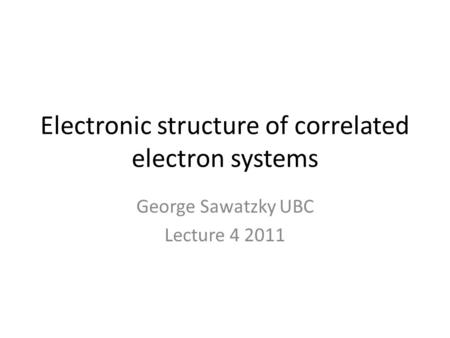 Electronic structure of correlated electron systems George Sawatzky UBC Lecture 4 2011.