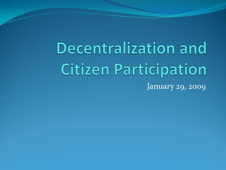 January 29, 2009. What is decentralization? Modes of decentralization Administrative Fiscal Political Forms of decentralization Deconcentration Devolution.