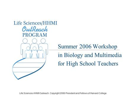 Life Sciences-HHMI Outreach. Copyright 2006 President and Fellows of Harvard College. Summer 2006 Workshop in Biology and Multimedia for High School Teachers.