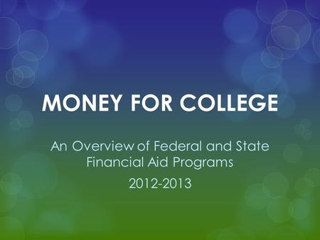 MONEY FOR COLLEGE An Overview of Federal and State Financial Aid Programs 2012-2013.